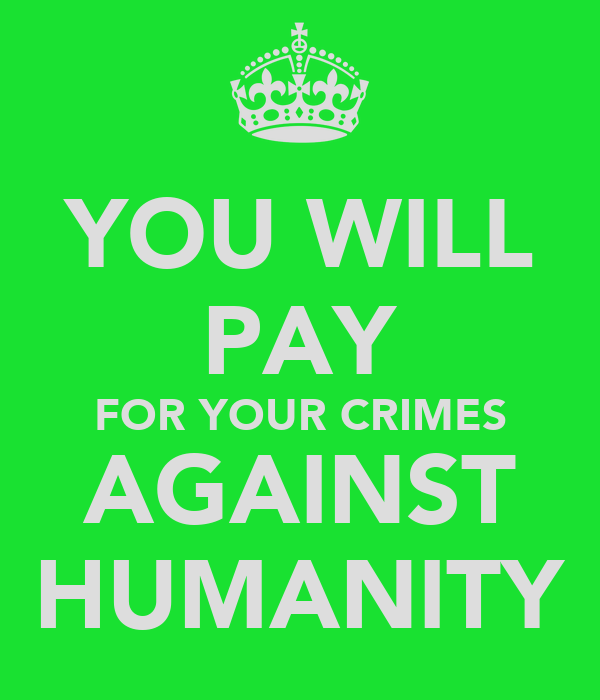YOU WILL PAY FOR YOUR CRIMES AGAINST HUMANITY