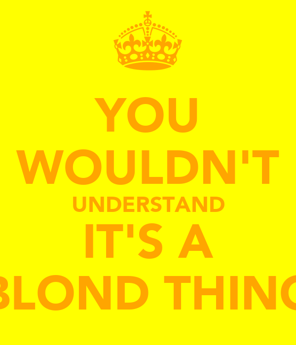 YOU WOULDN'T UNDERSTAND IT'S A BLOND THING