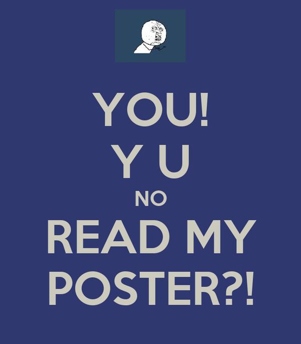 YOU! Y U NO READ MY POSTER?!