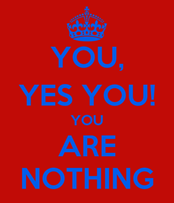 YOU, YES YOU! YOU ARE NOTHING