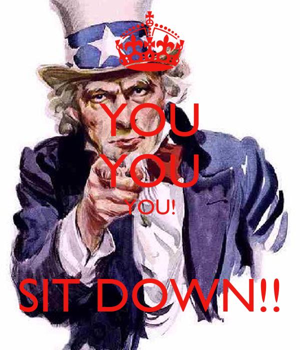 YOU YOU YOU!  SIT DOWN!!