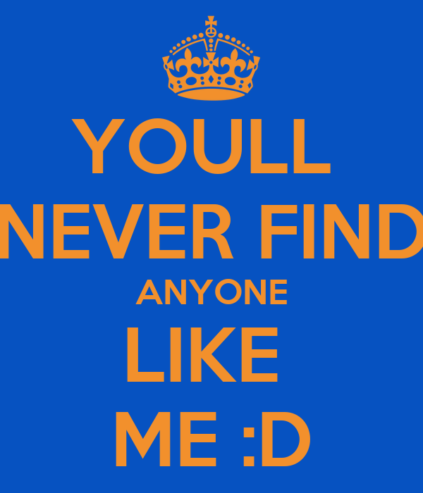 YOULL  NEVER FIND ANYONE LIKE  ME :D