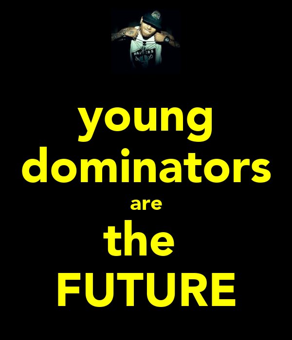 young dominators are the  FUTURE