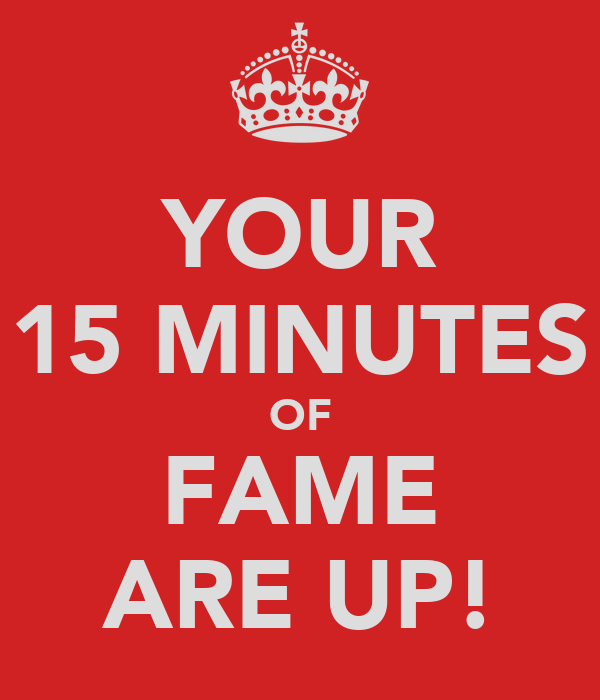 YOUR 15 MINUTES OF FAME ARE UP!