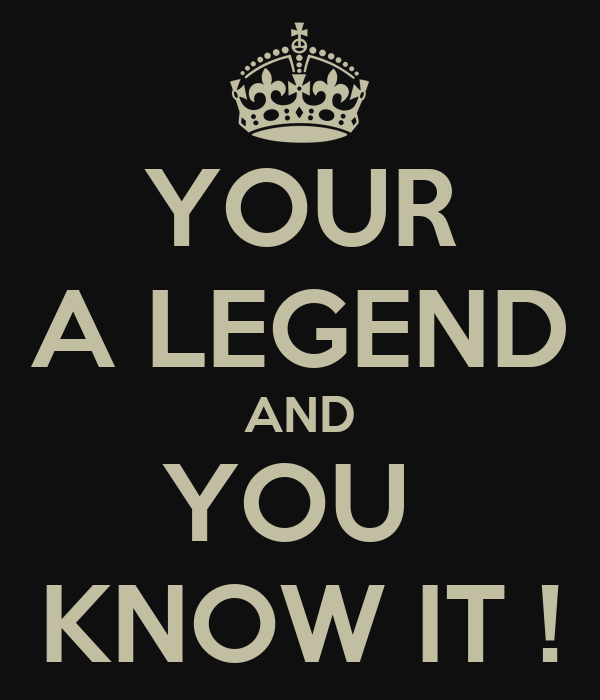 YOUR A LEGEND AND YOU  KNOW IT !