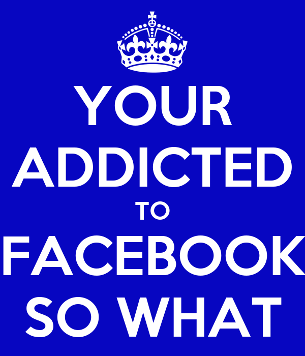 YOUR ADDICTED TO FACEBOOK SO WHAT