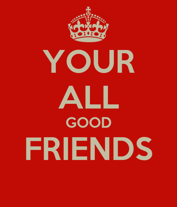 YOUR ALL GOOD FRIENDS