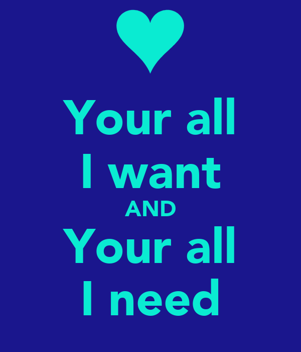 Your all I want AND Your all I need
