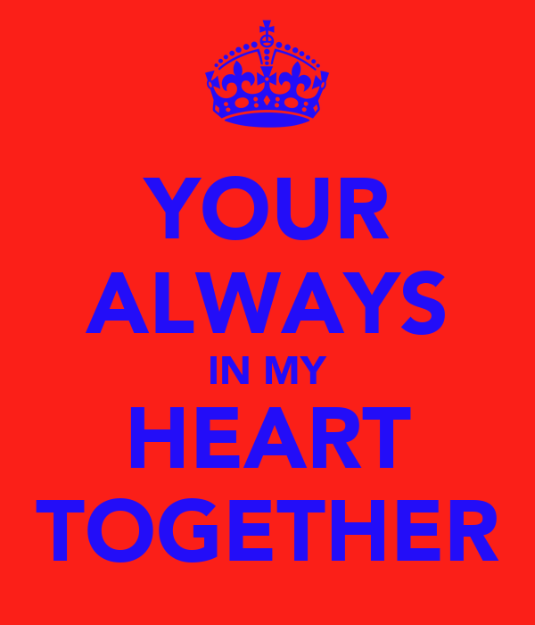YOUR ALWAYS IN MY HEART TOGETHER