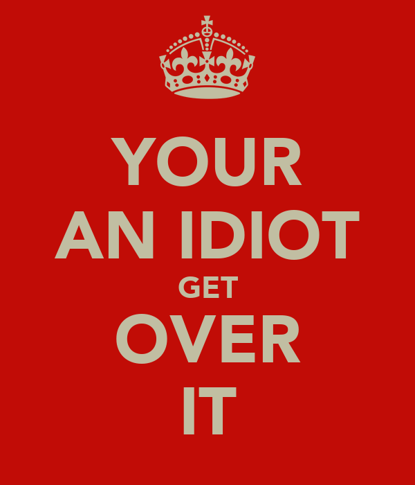 YOUR AN IDIOT GET OVER IT