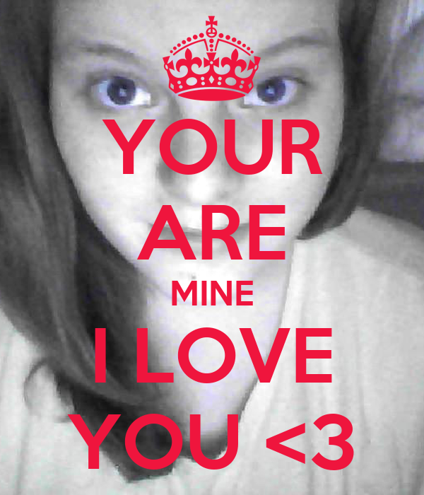 YOUR ARE MINE I LOVE YOU <3