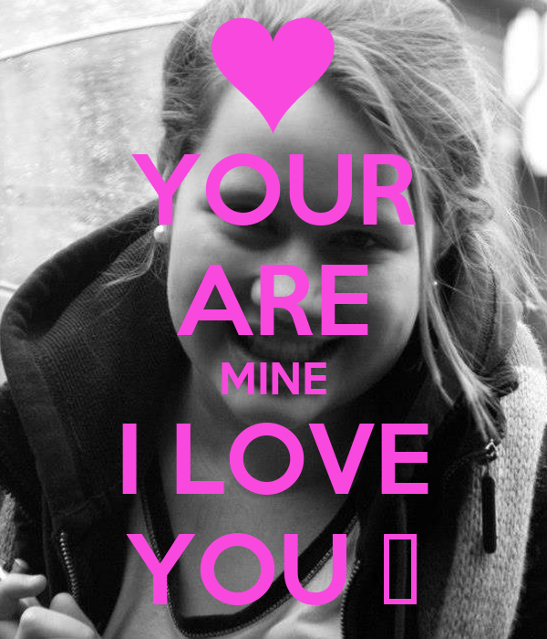 YOUR ARE MINE I LOVE YOU ♥