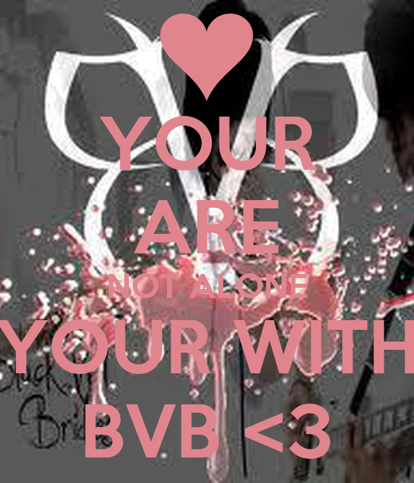 YOUR ARE NOT ALONE YOUR WITH BVB <3