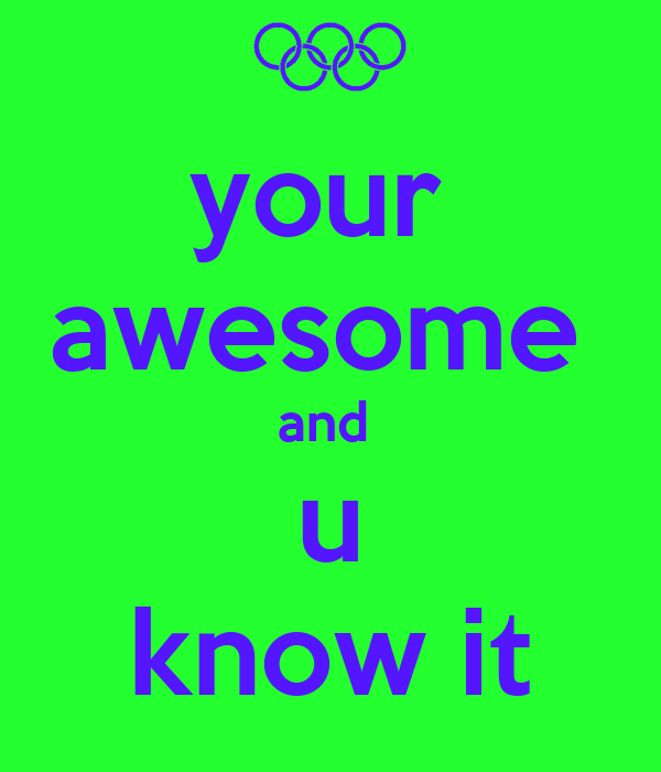 your  awesome  and  u know it