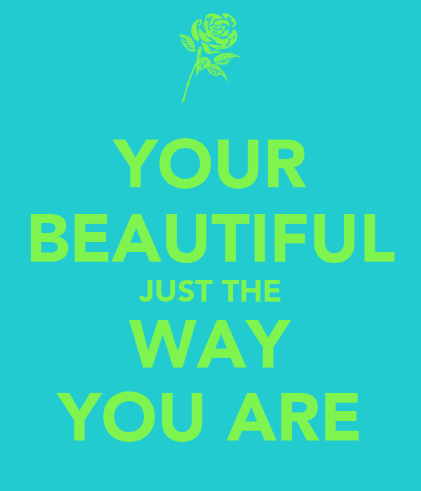 YOUR BEAUTIFUL JUST THE WAY YOU ARE