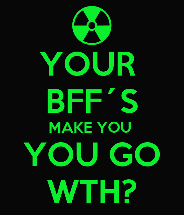 YOUR  BFF´S MAKE YOU  YOU GO WTH?