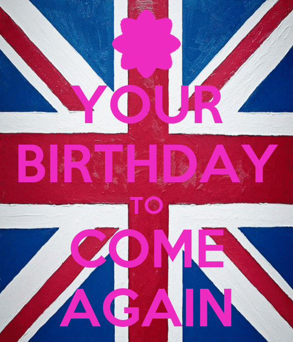 YOUR BIRTHDAY TO COME AGAIN