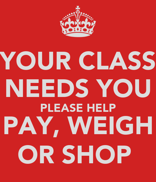 YOUR CLASS NEEDS YOU PLEASE HELP PAY, WEIGH OR SHOP