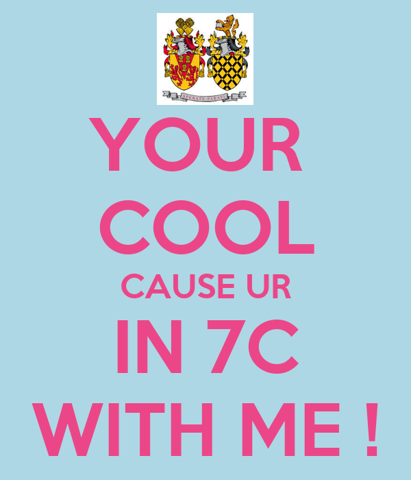 YOUR  COOL CAUSE UR IN 7C WITH ME !
