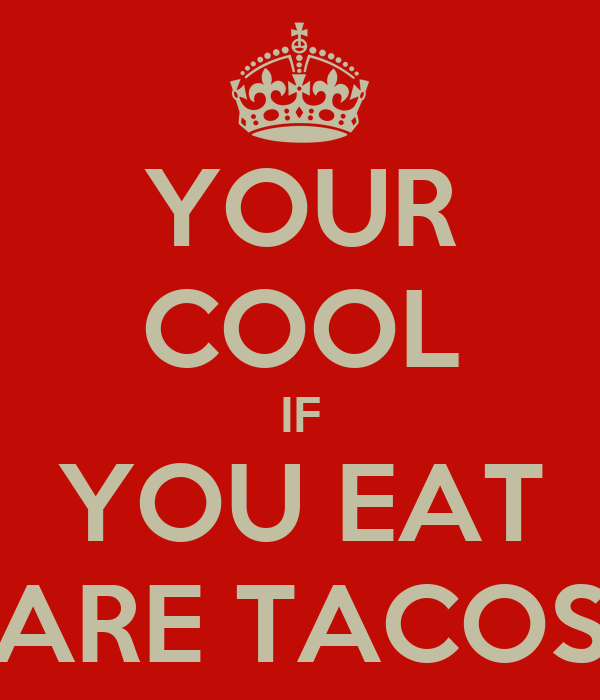 YOUR COOL IF YOU EAT ARE TACOS