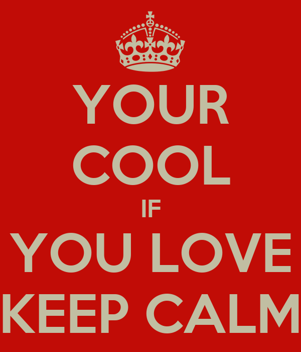 YOUR COOL IF YOU LOVE KEEP CALM