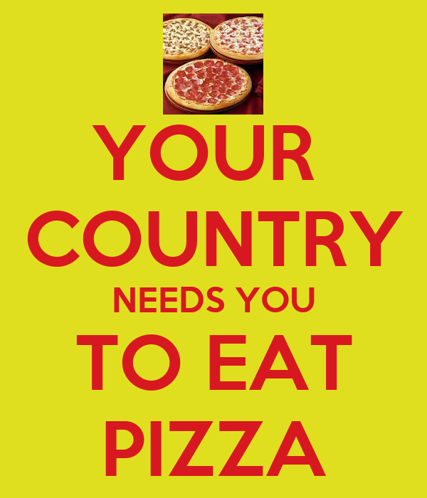 YOUR  COUNTRY NEEDS YOU TO EAT PIZZA