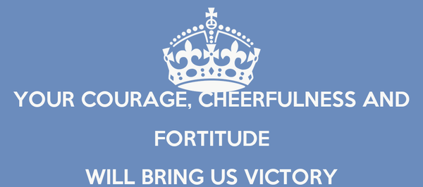 YOUR COURAGE, CHEERFULNESS AND FORTITUDE WILL BRING US VICTORY