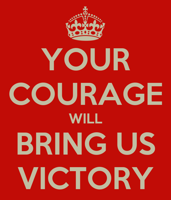 YOUR COURAGE WILL BRING US VICTORY