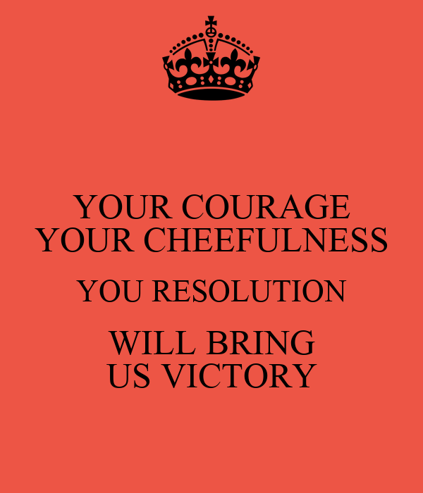 YOUR COURAGE YOUR CHEEFULNESS YOU RESOLUTION WILL BRING US VICTORY