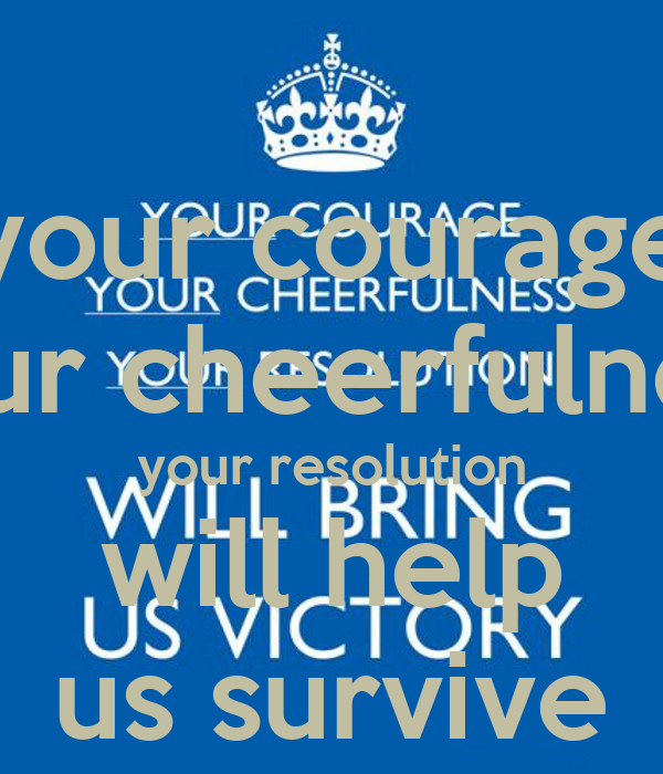 your courage your cheerfulness your resolution will help us survive