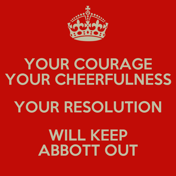 YOUR COURAGE YOUR CHEERFULNESS YOUR RESOLUTION WILL KEEP ABBOTT OUT