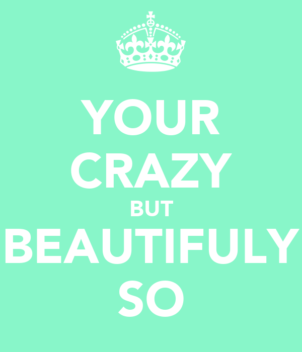 YOUR CRAZY BUT BEAUTIFULY SO