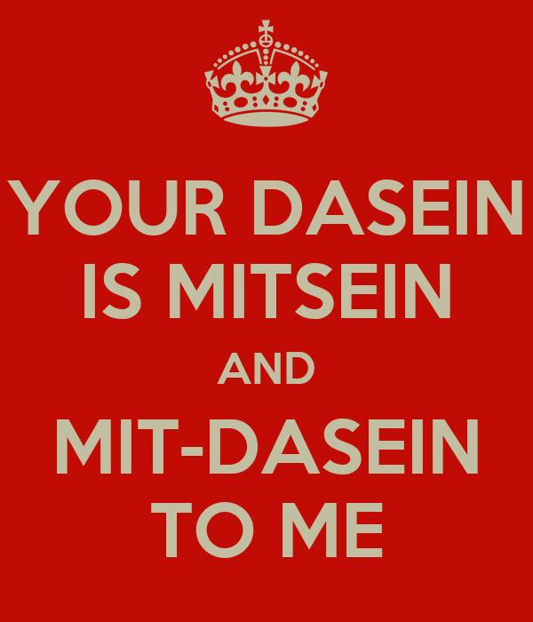 YOUR DASEIN IS MITSEIN AND MIT-DASEIN TO ME