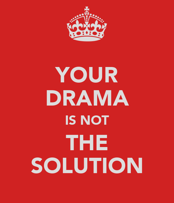 YOUR DRAMA IS NOT THE SOLUTION