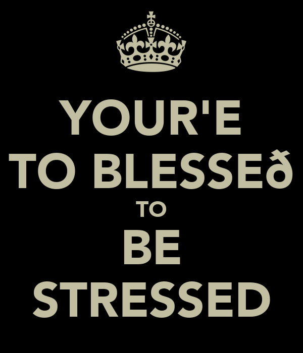 YOUR'E TO BLESSEð TO BE STRESSED