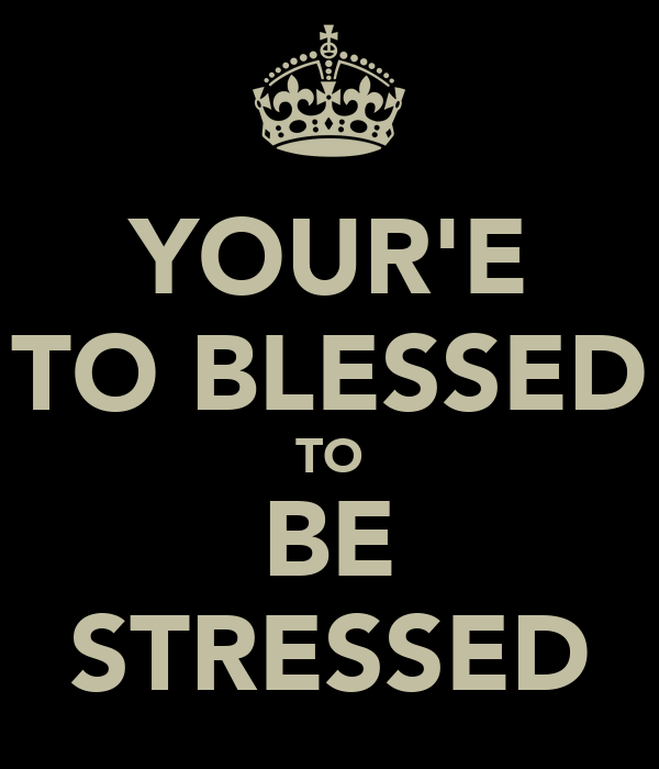 YOUR'E TO BLESSED TO BE STRESSED