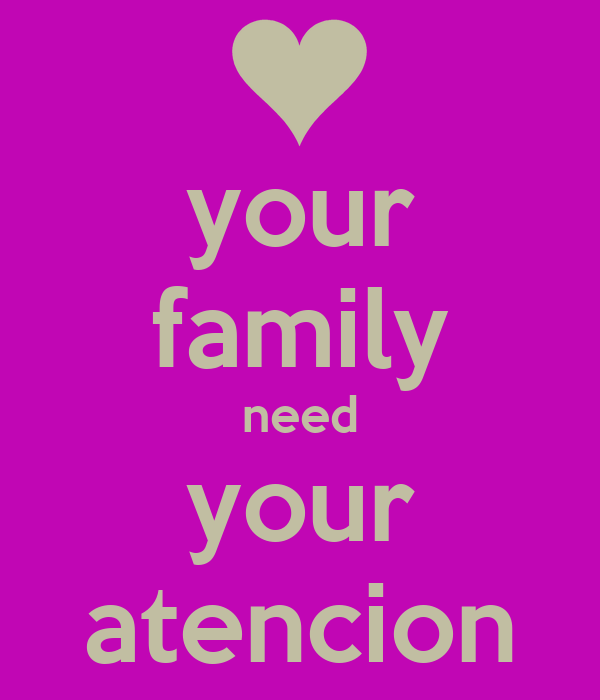 your family need your atencion