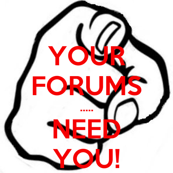 YOUR FORUMS ..... NEED YOU!