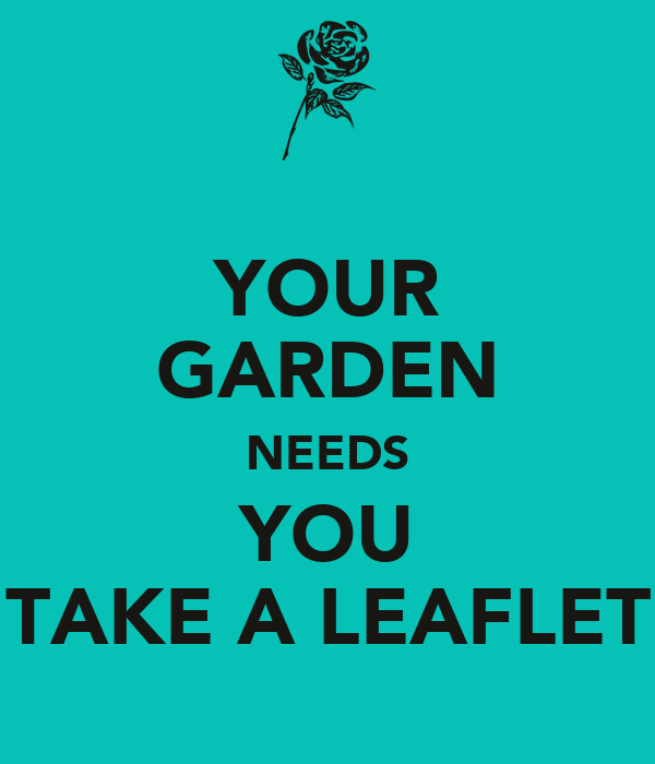 YOUR GARDEN NEEDS YOU TAKE A LEAFLET