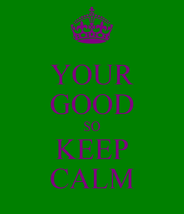 YOUR GOOD SO KEEP CALM