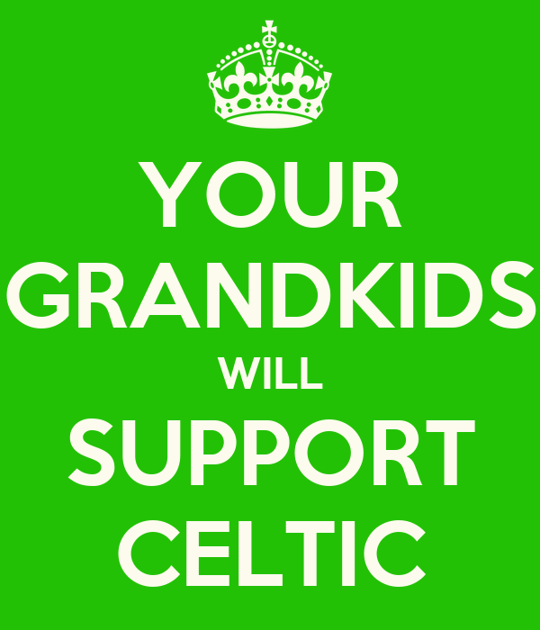 YOUR GRANDKIDS WILL SUPPORT CELTIC