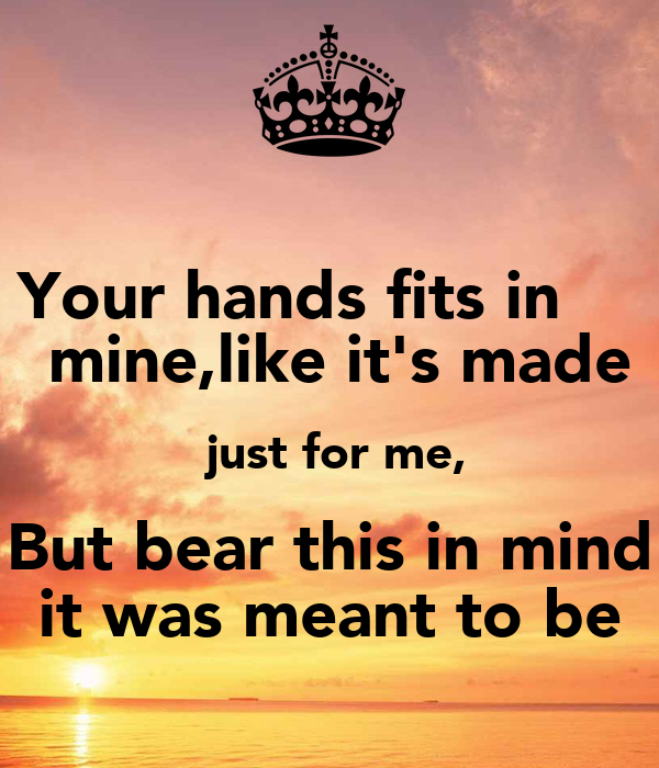 Your hands fits in      mine,like it's made  just for me,  But bear this in mind  it was meant to be