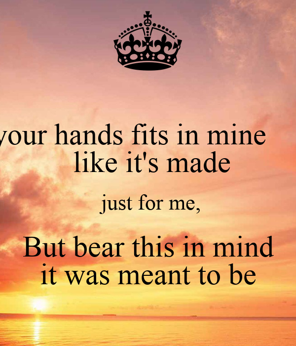 your hands fits in mine       like it's made  just for me,  But bear this in mind  it was meant to be