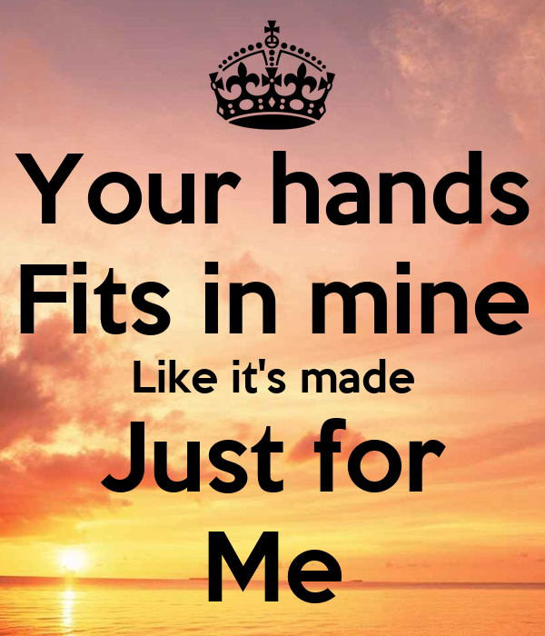 Your hands Fits in mine Like it's made Just for Me