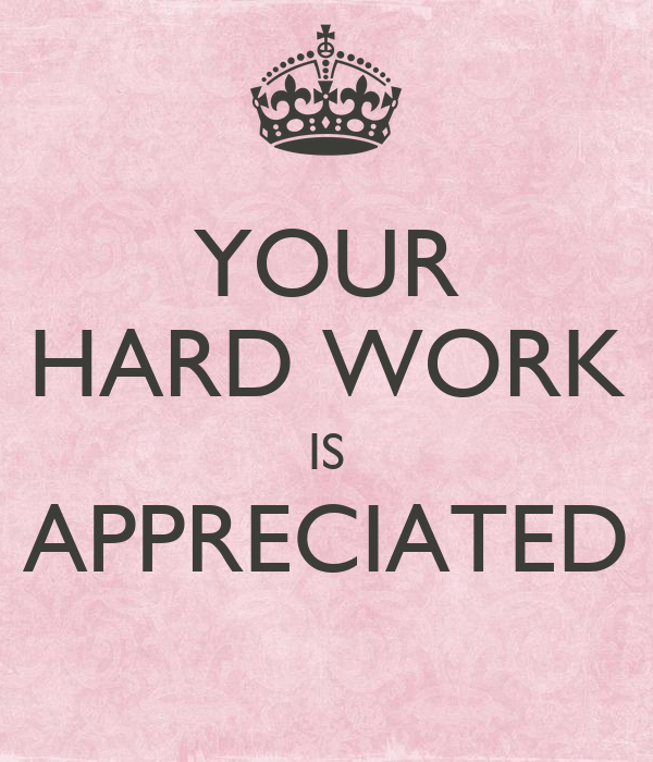 YOUR HARD WORK IS APPRECIATED