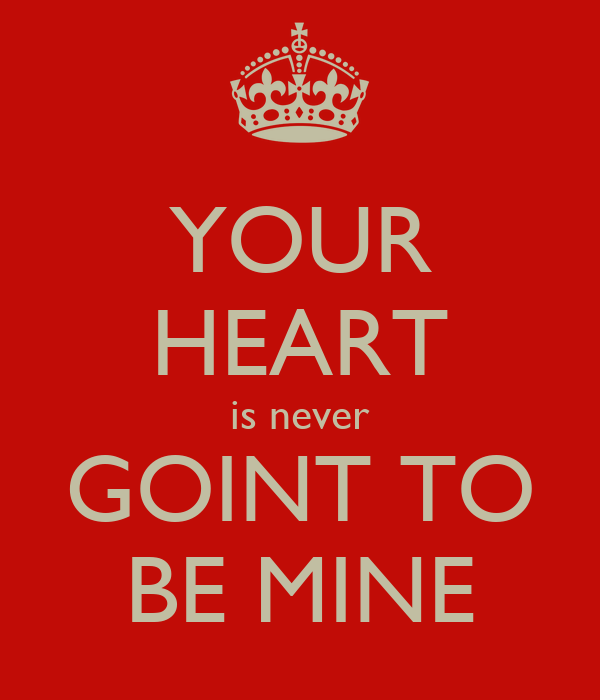 YOUR HEART is never GOINT TO BE MINE