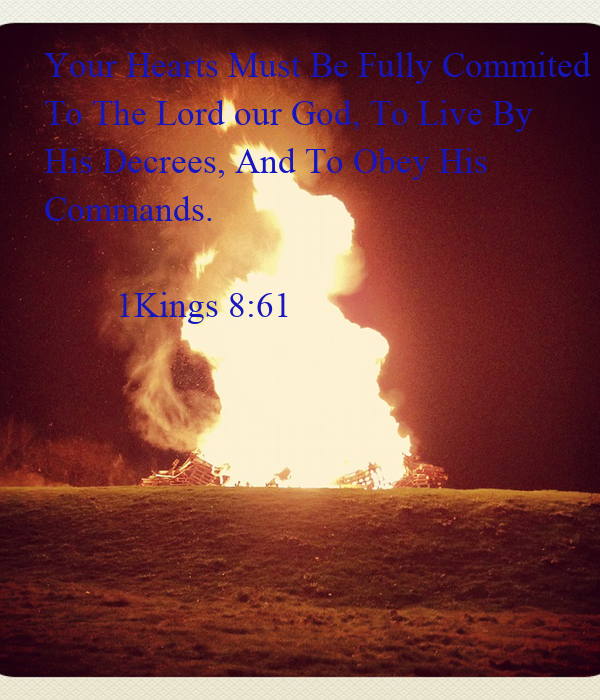 Your Hearts Must Be Fully Commited To The Lord our God, To Live By His Decrees, And To Obey His Commands.          1Kings 8:61