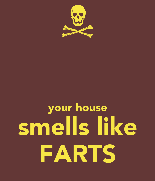 your house smells like FARTS