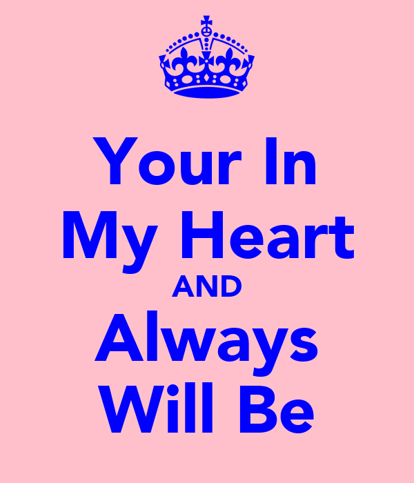 Your In My Heart AND Always Will Be