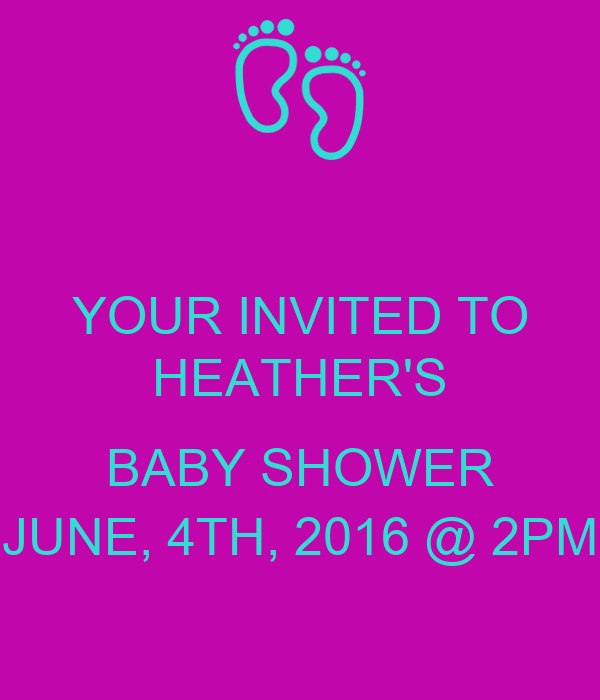 YOUR INVITED TO HEATHER'S  BABY SHOWER JUNE, 4TH, 2016 @ 2PM